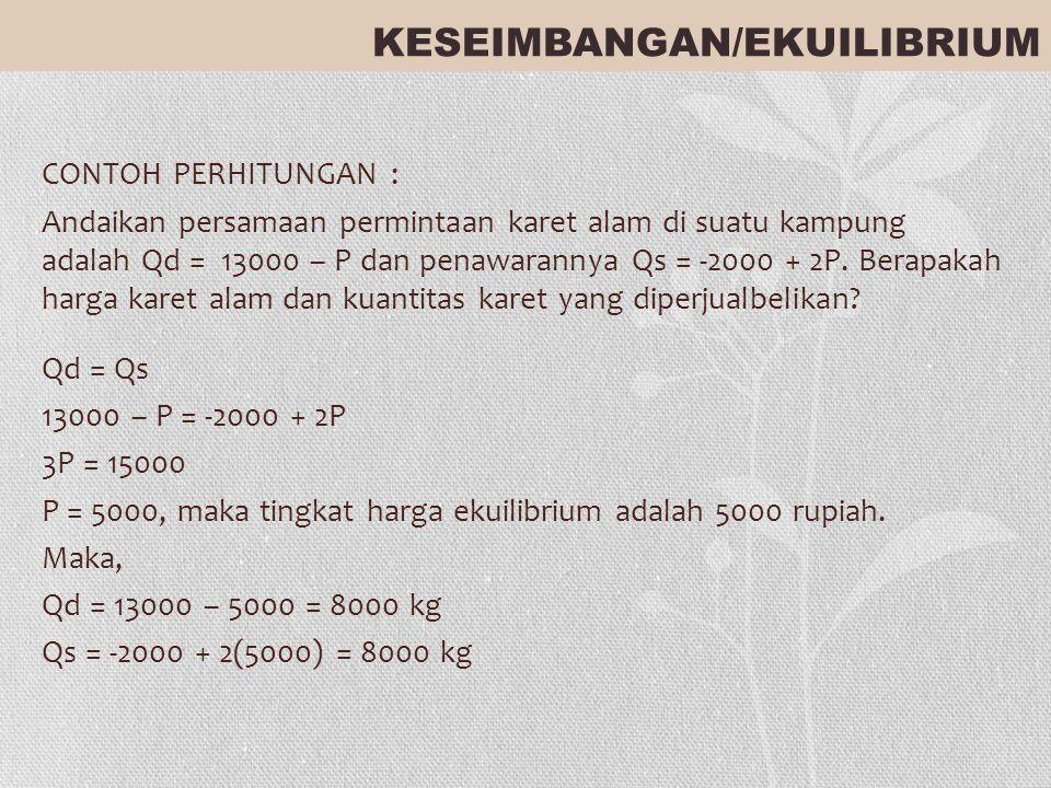 CONTOH PERHITUNGAN : Andaikan persamaan permintaan karet alam di suatu kampung adalah Qd = 13000 – P dan penawarannya Qs = -2000 + 2P. Berapakah harga