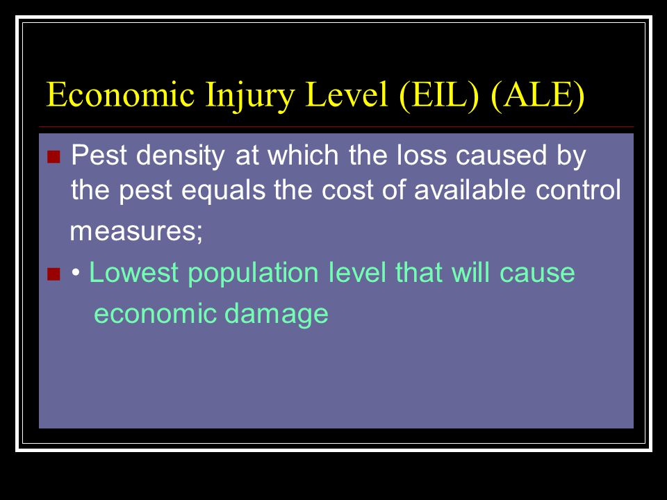 Economic Injury Level (EIL) (ALE) Pest density at which the loss caused by the pest equals the cost of available control measures; Lowest population l