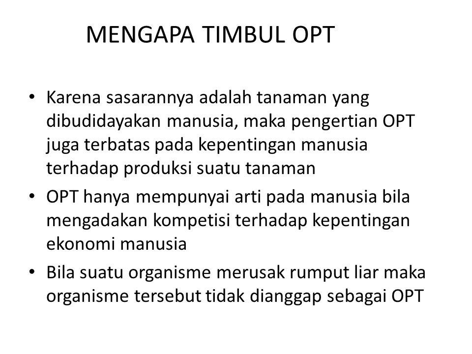 MENGAPA TIMBUL OPT Karena sasarannya adalah tanaman yang dibudidayakan manusia, maka pengertian OPT juga terbatas pada kepentingan manusia terhadap pr