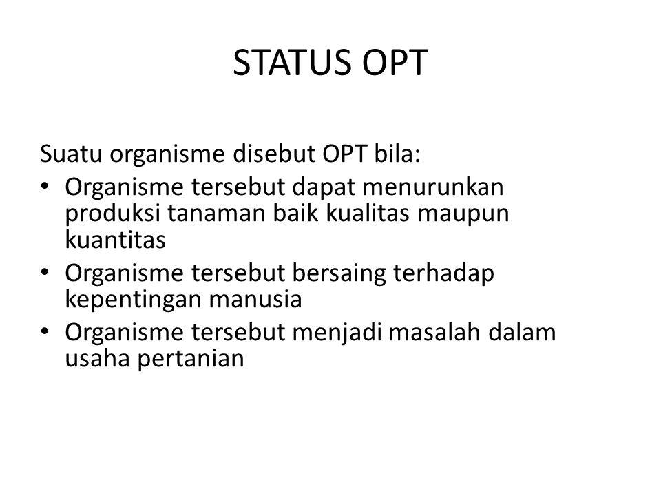 STATUS OPT Suatu organisme disebut OPT bila: Organisme tersebut dapat menurunkan produksi tanaman baik kualitas maupun kuantitas Organisme tersebut be