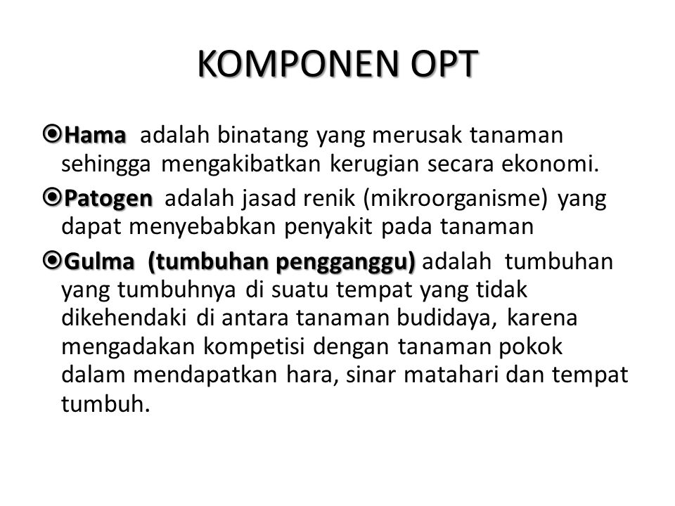 KOMPONEN OPT  Hama  Hama adalah binatang yang merusak tanaman sehingga mengakibatkan kerugian secara ekonomi.  Patogen  Patogen adalah jasad renik