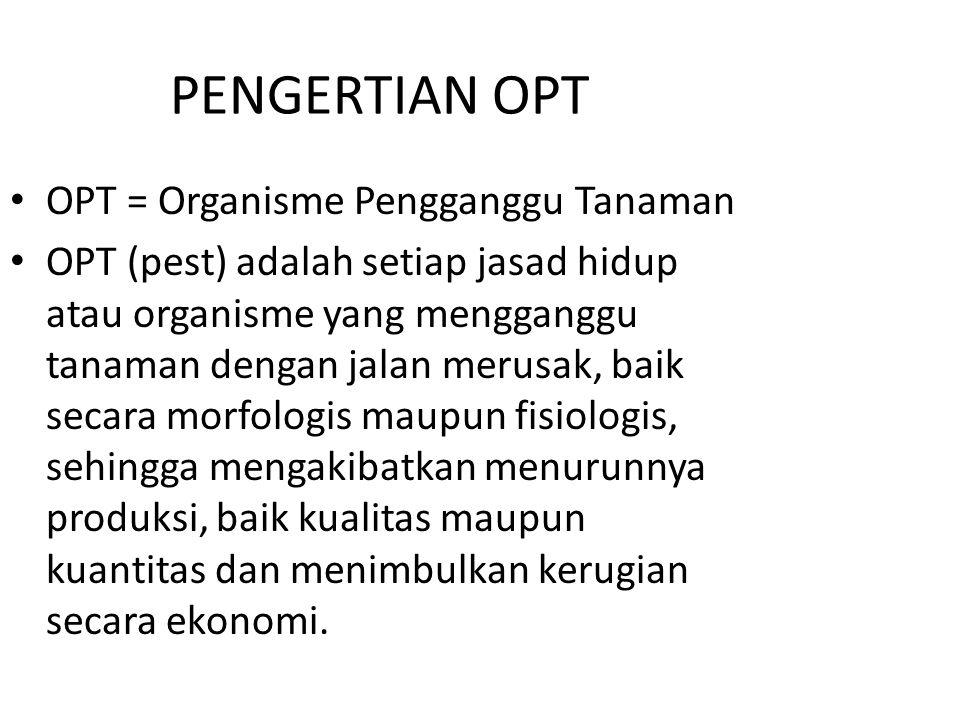 PENGERTIAN OPT OPT = Organisme Pengganggu Tanaman OPT (pest) adalah setiap jasad hidup atau organisme yang mengganggu tanaman dengan jalan merusak, ba