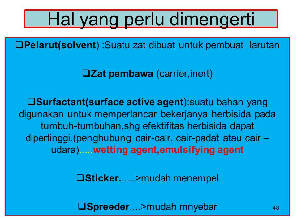 Hal yang perlu dimengerti  Pelarut(solvent) :Suatu zat dibuat untuk pembuat larutan  Zat pembawa (carrier,inert)  Surfactant(surface active agent):suatu bahan yang digunakan untuk memperlancar bekerjanya herbisida pada tumbuh-tumbuhan,shg efektifitas herbisida dapat dipertinggi.(penghubung cair-cair, cair-padat atau cair – udara).....wetting agent,emulsifying agent  Sticker......>mudah menempel  Spreeder....>mudah mnyebar 48