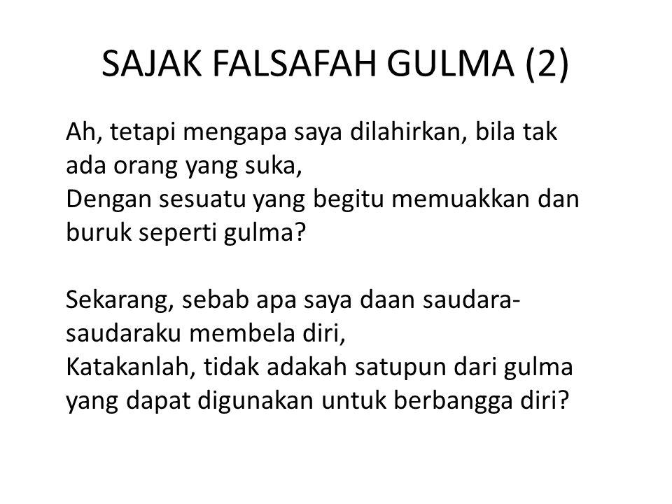 SAJAK FALSAFAH GULMA (2) Ah, tetapi mengapa saya dilahirkan, bila tak ada orang yang suka, Dengan sesuatu yang begitu memuakkan dan buruk seperti gulma.