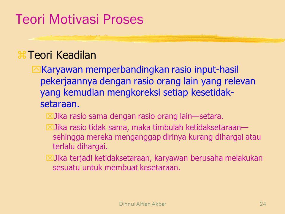 Dinnul Alfian Akbar24 Teori Motivasi Proses zTeori Keadilan yKaryawan memperbandingkan rasio input-hasil pekerjaannya dengan rasio orang lain yang rel