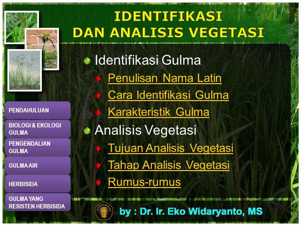 Identifikasi Gulma Penulisan Nama Latin Cara Identifikasi Gulma Karakteristik Gulma Analisis Vegetasi Tujuan Analisis Vegetasi Tahap Analisis Vegetasi Rumus-rumus PENDAHULUAN BIOLOGI & EKOLOGI GULMA BIOLOGI & EKOLOGI GULMA PENGENDALIAN GULMA PENGENDALIAN GULMA GULMA AIR HERBISIDA GULMA YANG RESISTEN HERBISIDA GULMA YANG RESISTEN HERBISIDA