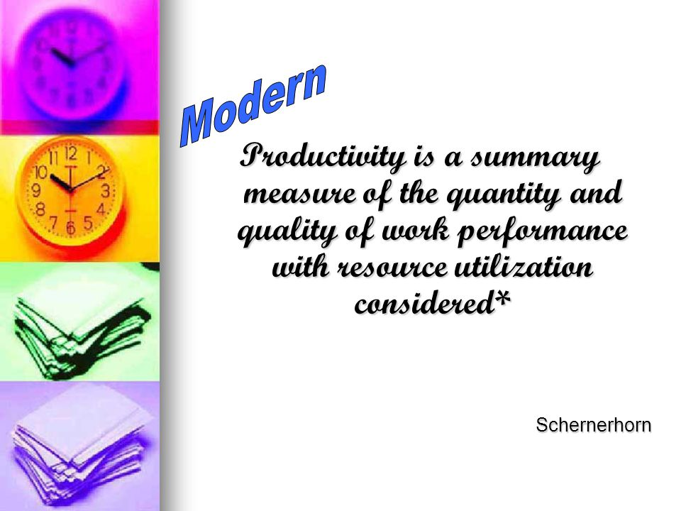 Productivity is a summary measure of the quantity and quality of work performance with resource utilization considered* Schernerhorn