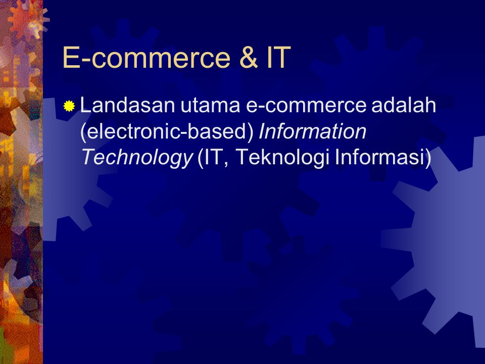 E-commerce & IT  Landasan utama e-commerce adalah (electronic-based) Information Technology (IT, Teknologi Informasi)