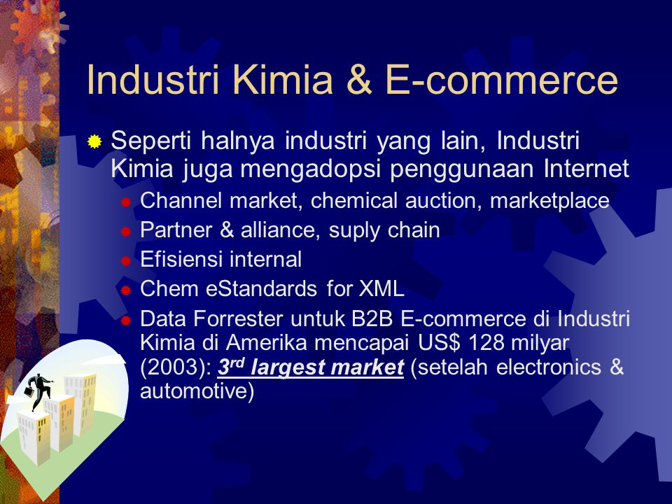 Industri Kimia & E-commerce  Seperti halnya industri yang lain, Industri Kimia juga mengadopsi penggunaan Internet  Channel market, chemical auction, marketplace  Partner & alliance, suply chain  Efisiensi internal  Chem eStandards for XML  Data Forrester untuk B2B E-commerce di Industri Kimia di Amerika mencapai US$ 128 milyar (2003): 3 rd largest market (setelah electronics & automotive)