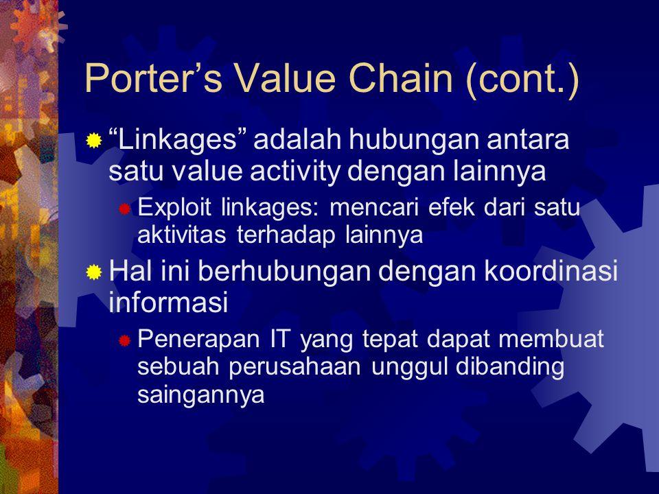Porter's Value Chain (cont.)  Linkages adalah hubungan antara satu value activity dengan lainnya  Exploit linkages: mencari efek dari satu aktivitas terhadap lainnya  Hal ini berhubungan dengan koordinasi informasi  Penerapan IT yang tepat dapat membuat sebuah perusahaan unggul dibanding saingannya