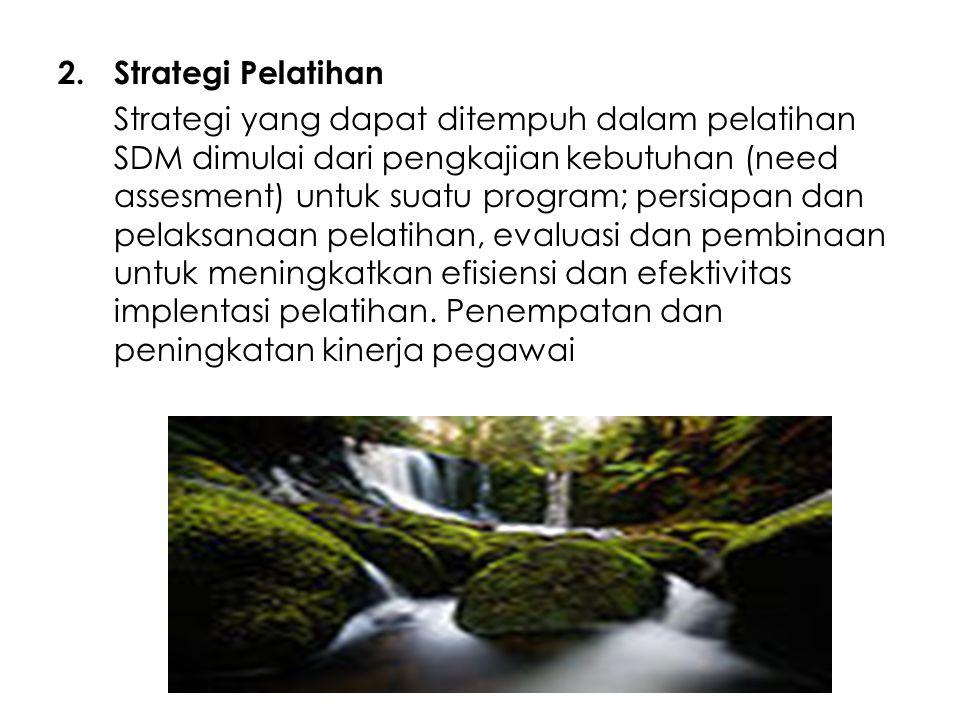 2.Strategi Pelatihan Strategi yang dapat ditempuh dalam pelatihan SDM dimulai dari pengkajian kebutuhan (need assesment) untuk suatu program; persiapa
