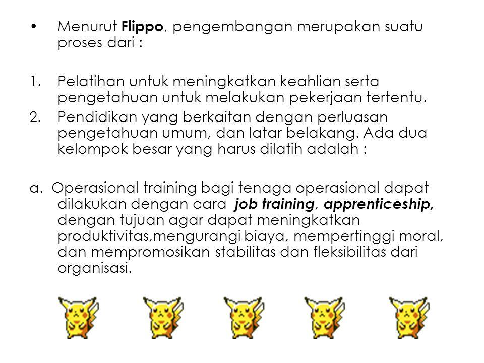 Menurut Flippo, pengembangan merupakan suatu proses dari : 1.Pelatihan untuk meningkatkan keahlian serta pengetahuan untuk melakukan pekerjaan tertent