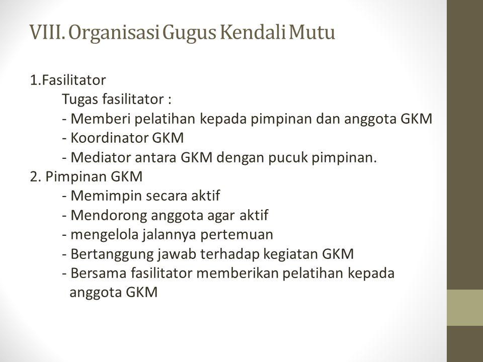 VIII. Organisasi Gugus Kendali Mutu 1.Fasilitator Tugas fasilitator : - Memberi pelatihan kepada pimpinan dan anggota GKM - Koordinator GKM - Mediator