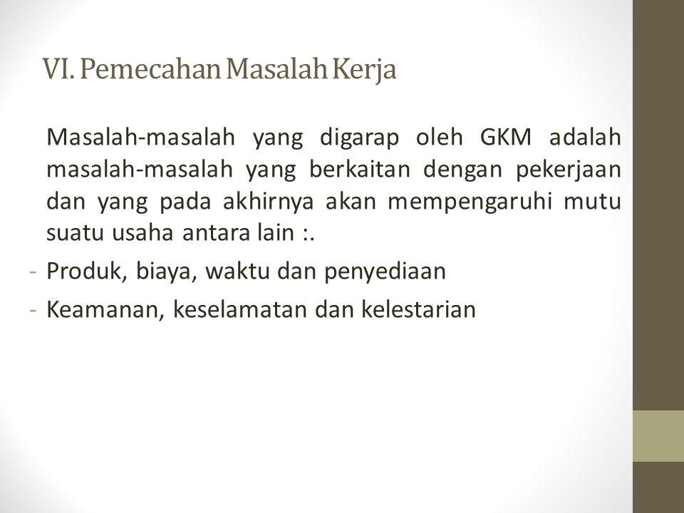 VI. Pemecahan Masalah Kerja Masalah-masalah yang digarap oleh GKM adalah masalah-masalah yang berkaitan dengan pekerjaan dan yang pada akhirnya akan m