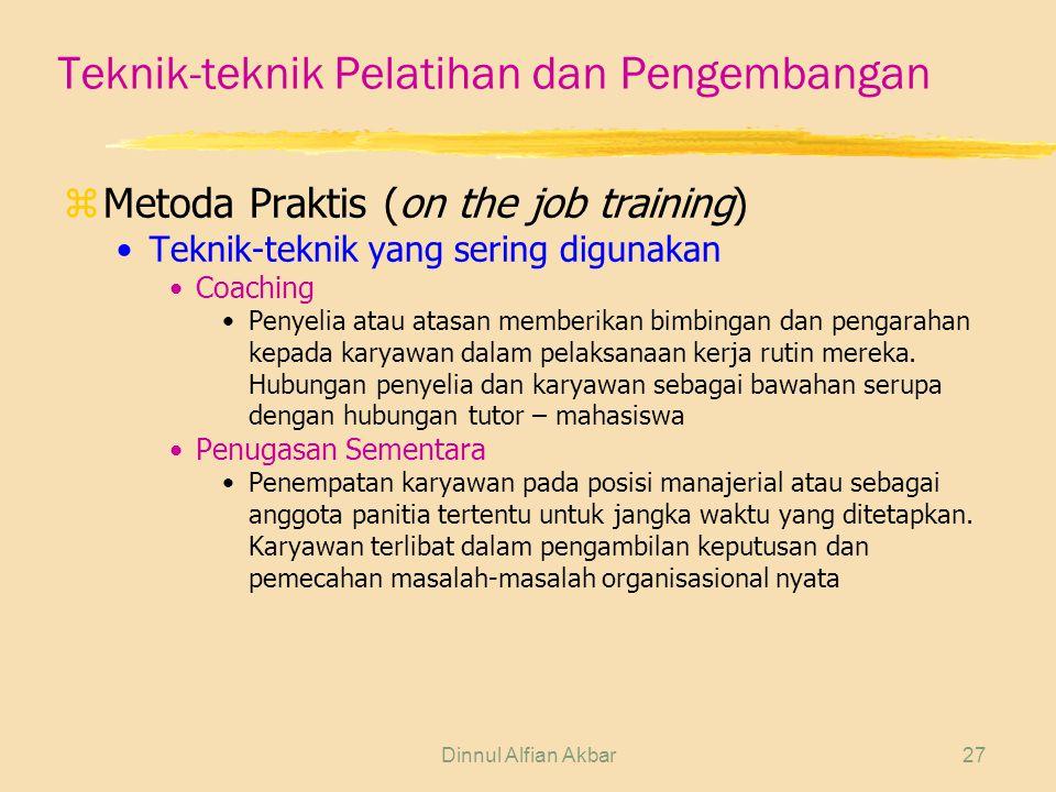 Dinnul Alfian Akbar27 Teknik-teknik Pelatihan dan Pengembangan zMetoda Praktis (on the job training) Teknik-teknik yang sering digunakan Coaching Penyelia atau atasan memberikan bimbingan dan pengarahan kepada karyawan dalam pelaksanaan kerja rutin mereka.
