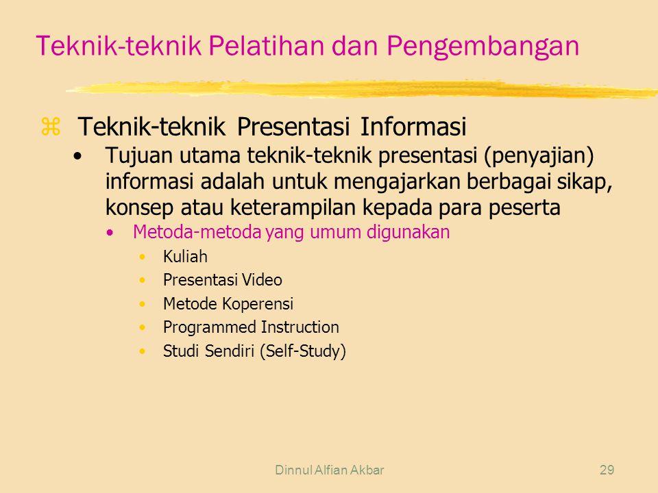 Dinnul Alfian Akbar29 Teknik-teknik Pelatihan dan Pengembangan zTeknik-teknik Presentasi Informasi Tujuan utama teknik-teknik presentasi (penyajian) informasi adalah untuk mengajarkan berbagai sikap, konsep atau keterampilan kepada para peserta Metoda-metoda yang umum digunakan Kuliah Presentasi Video Metode Koperensi Programmed Instruction Studi Sendiri (Self-Study)