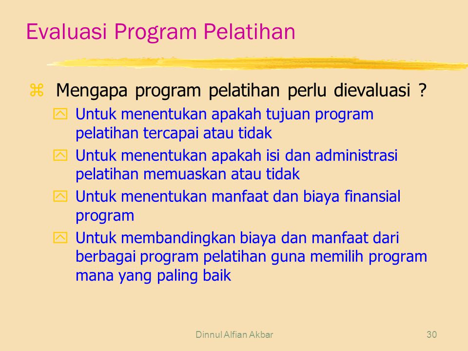 Dinnul Alfian Akbar30 Evaluasi Program Pelatihan zMengapa program pelatihan perlu dievaluasi ? yUntuk menentukan apakah tujuan program pelatihan terca