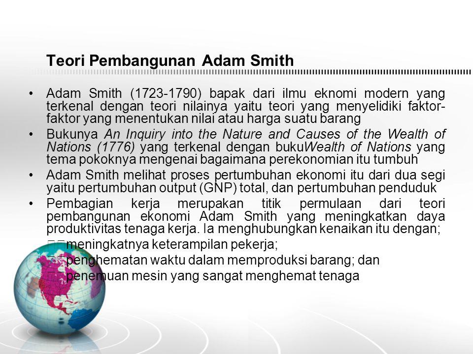 Teori Pembangunan Adam Smith Adam Smith (1723-1790) bapak dari ilmu eknomi modern yang terkenal dengan teori nilainya yaitu teori yang menyelidiki faktor- faktor yang menentukan nilai atau harga suatu barang Bukunya An Inquiry into the Nature and Causes of the Wealth of Nations (1776) yang terkenal dengan bukuWealth of Nations yang tema pokoknya mengenai bagaimana perekonomian itu tumbuh Adam Smith melihat proses pertumbuhan ekonomi itu dari dua segi yaitu pertumbuhan output (GNP) total, dan pertumbuhan penduduk Pembagian kerja merupakan titik permulaan dari teori pembangunan ekonomi Adam Smith yang meningkatkan daya produktivitas tenaga kerja.