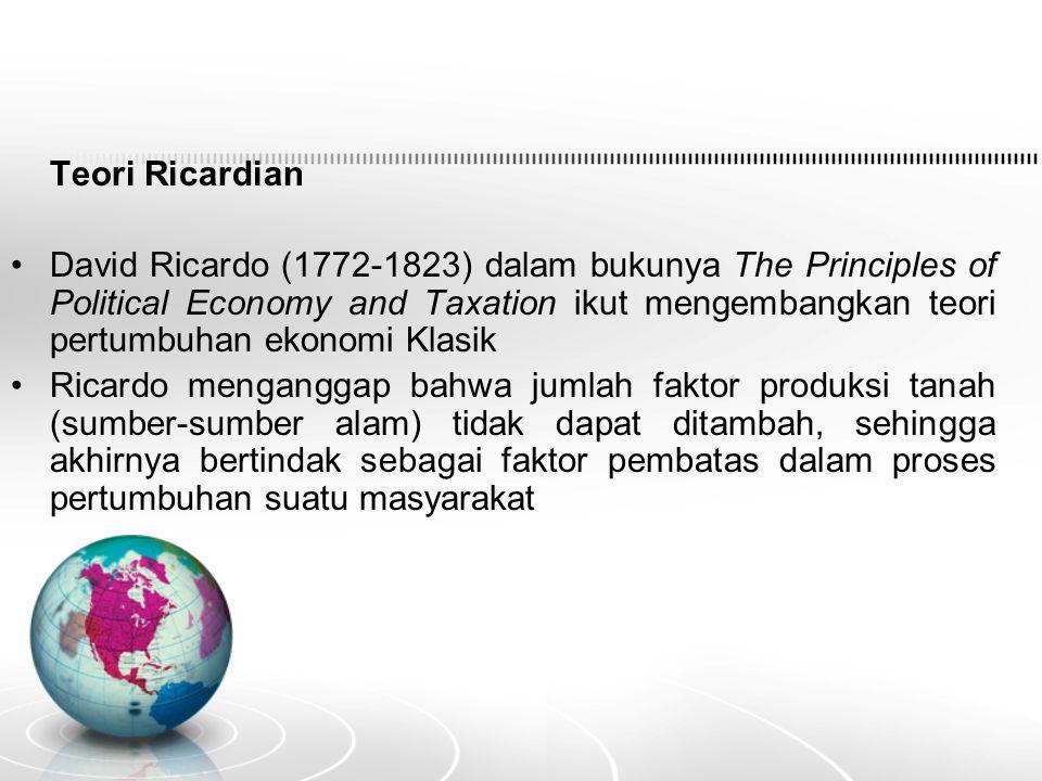 Teori Ricardian David Ricardo (1772-1823) dalam bukunya The Principles of Political Economy and Taxation ikut mengembangkan teori pertumbuhan ekonomi Klasik Ricardo menganggap bahwa jumlah faktor produksi tanah (sumber-sumber alam) tidak dapat ditambah, sehingga akhirnya bertindak sebagai faktor pembatas dalam proses pertumbuhan suatu masyarakat
