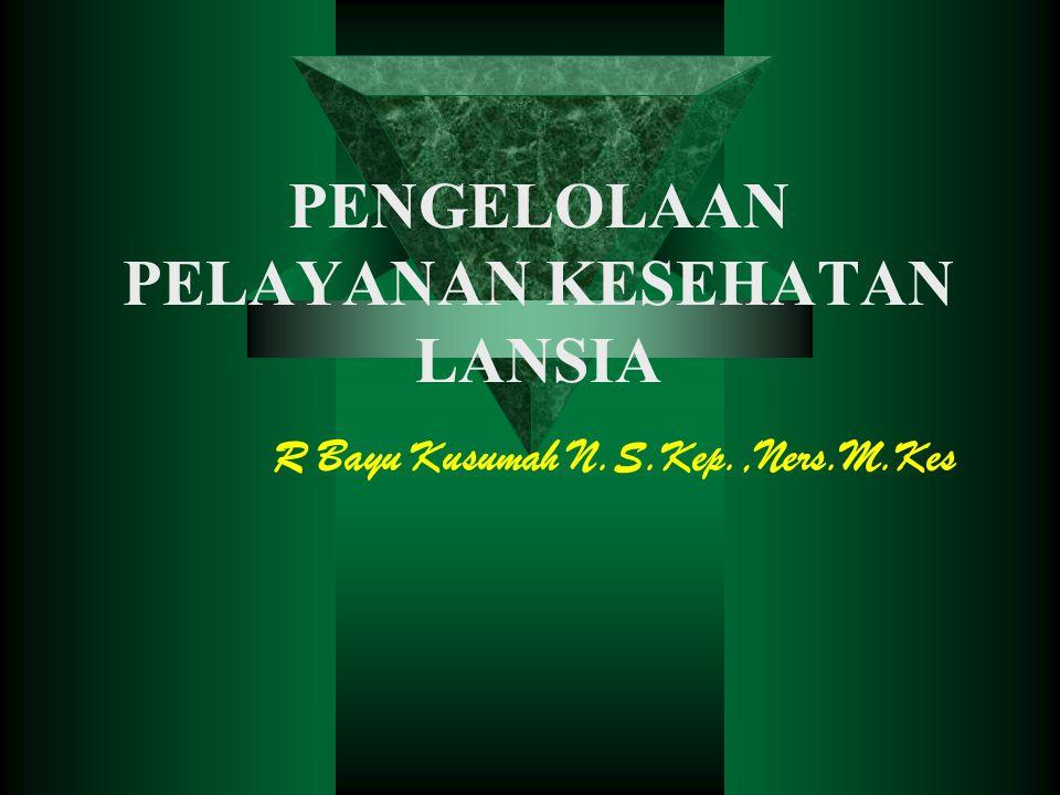 PENGELOLAAN PELAYANAN KESEHATAN LANSIA R Bayu Kusumah N.S.Kep.,Ners.M.Kes
