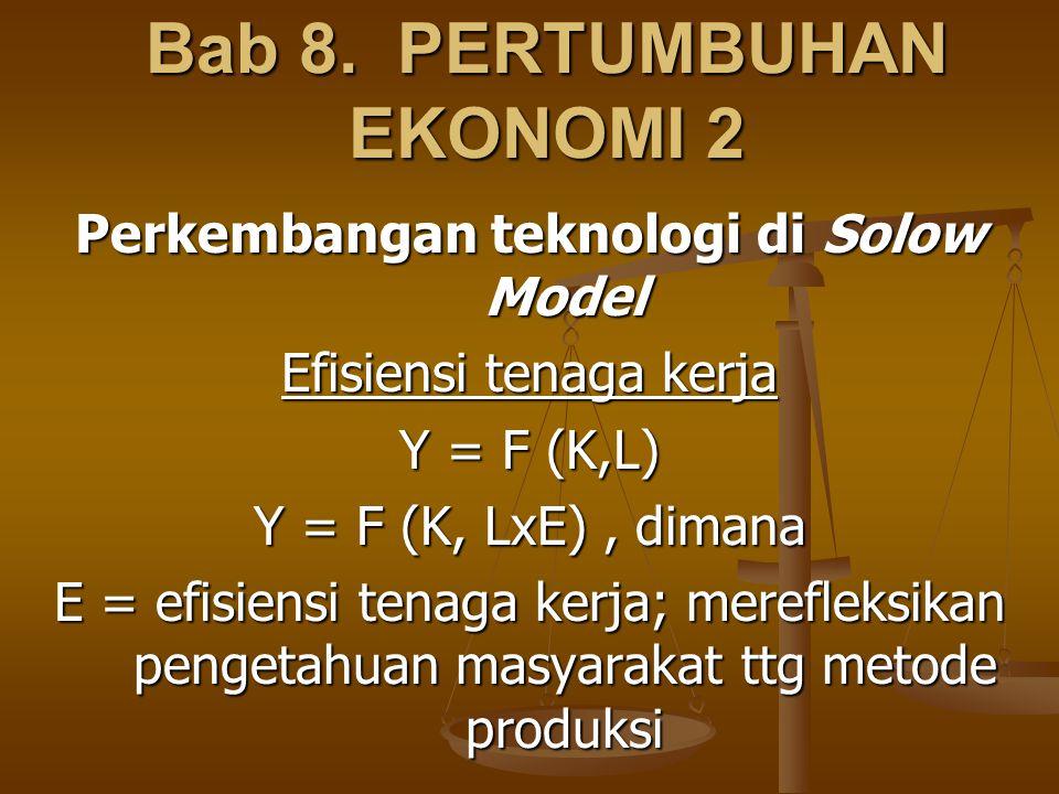 Bab 8. PERTUMBUHAN EKONOMI 2 Perkembangan teknologi di Solow Model Efisiensi tenaga kerja Y = F (K,L) Y = F (K, LxE), dimana E = efisiensi tenaga kerj