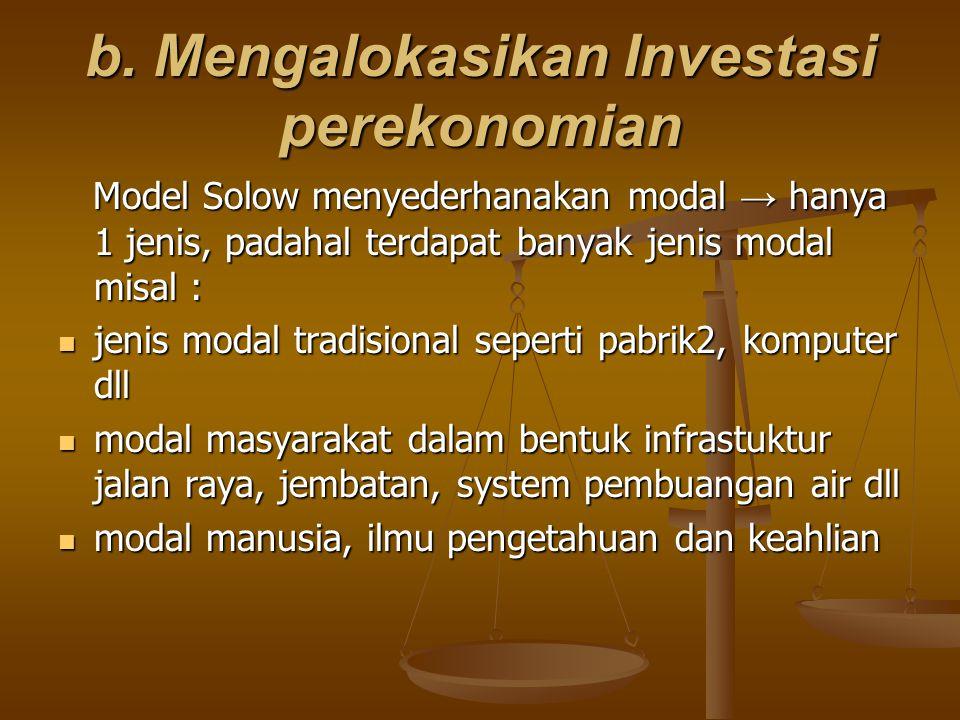 b. Mengalokasikan Investasi perekonomian Model Solow menyederhanakan modal → hanya 1 jenis, padahal terdapat banyak jenis modal misal : Model Solow me