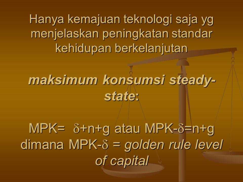 Hanya kemajuan teknologi saja yg menjelaskan peningkatan standar kehidupan berkelanjutan maksimum konsumsi steady- state: MPK=  +n+g atau MPK-  =n+g dimana MPK-  = golden rule level of capital
