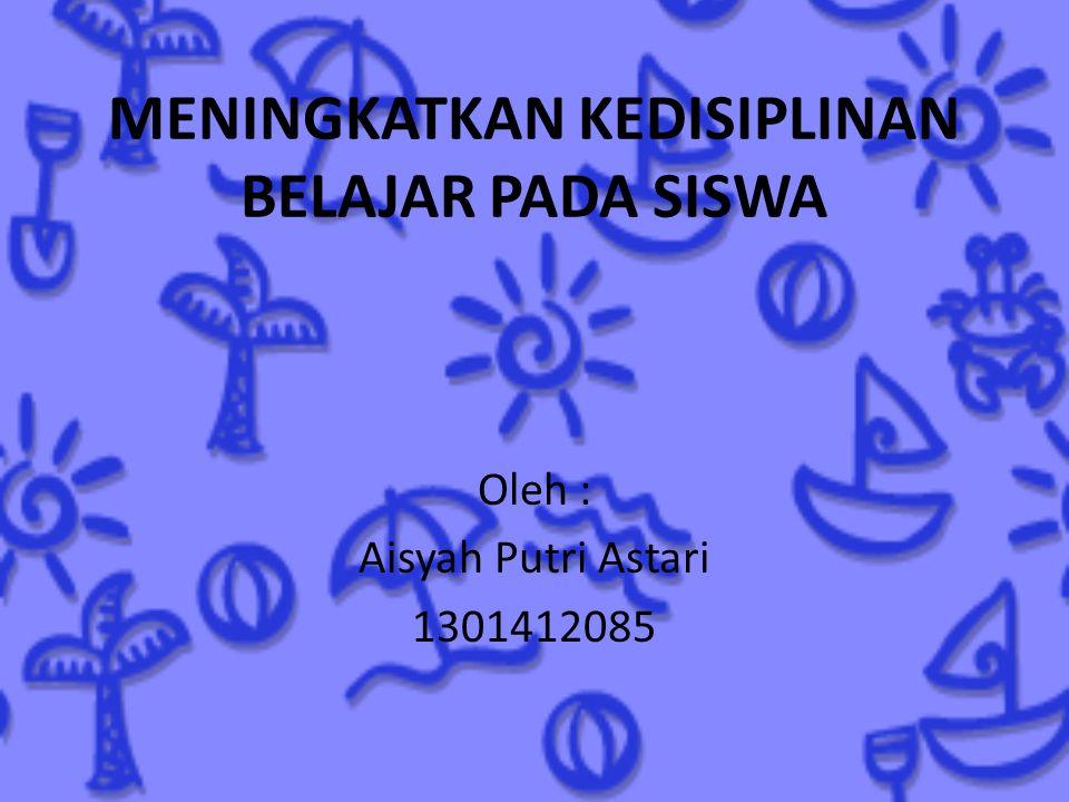 MENINGKATKAN KEDISIPLINAN BELAJAR PADA SISWA Oleh : Aisyah Putri Astari 1301412085