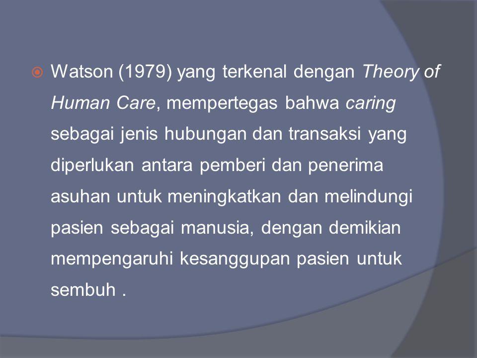  Watson (1979) yang terkenal dengan Theory of Human Care, mempertegas bahwa caring sebagai jenis hubungan dan transaksi yang diperlukan antara pember