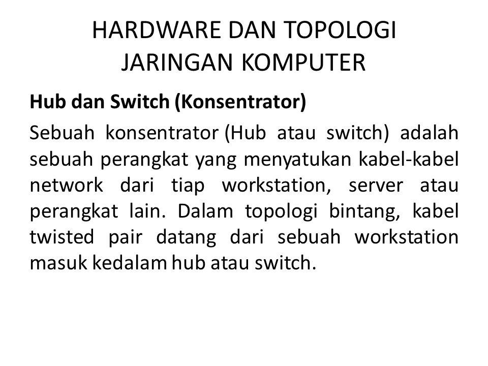 HARDWARE DAN TOPOLOGI JARINGAN KOMPUTER Hub dan Switch (Konsentrator) Sebuah konsentrator (Hub atau switch) adalah sebuah perangkat yang menyatukan ka
