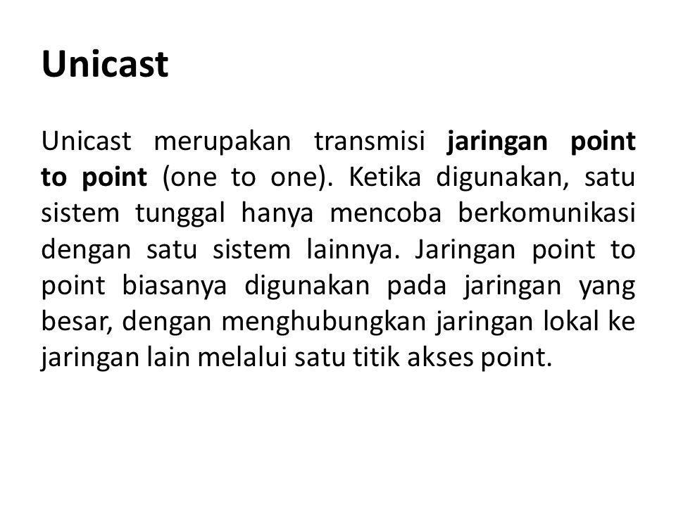 Unicast Unicast merupakan transmisi jaringan point to point (one to one). Ketika digunakan, satu sistem tunggal hanya mencoba berkomunikasi dengan sat
