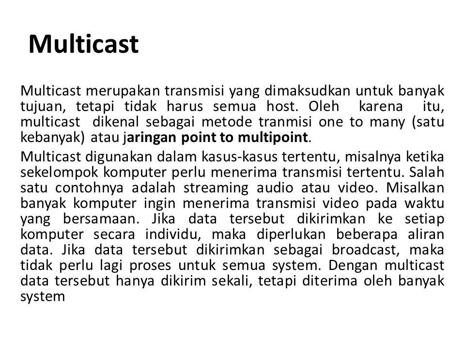 Multicast Multicast merupakan transmisi yang dimaksudkan untuk banyak tujuan, tetapi tidak harus semua host. Oleh karena itu, multicast dikenal sebaga