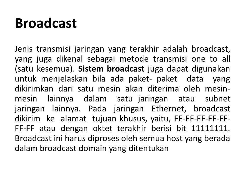Broadcast Jenis transmisi jaringan yang terakhir adalah broadcast, yang juga dikenal sebagai metode transmisi one to all (satu kesemua). Sistem broadc
