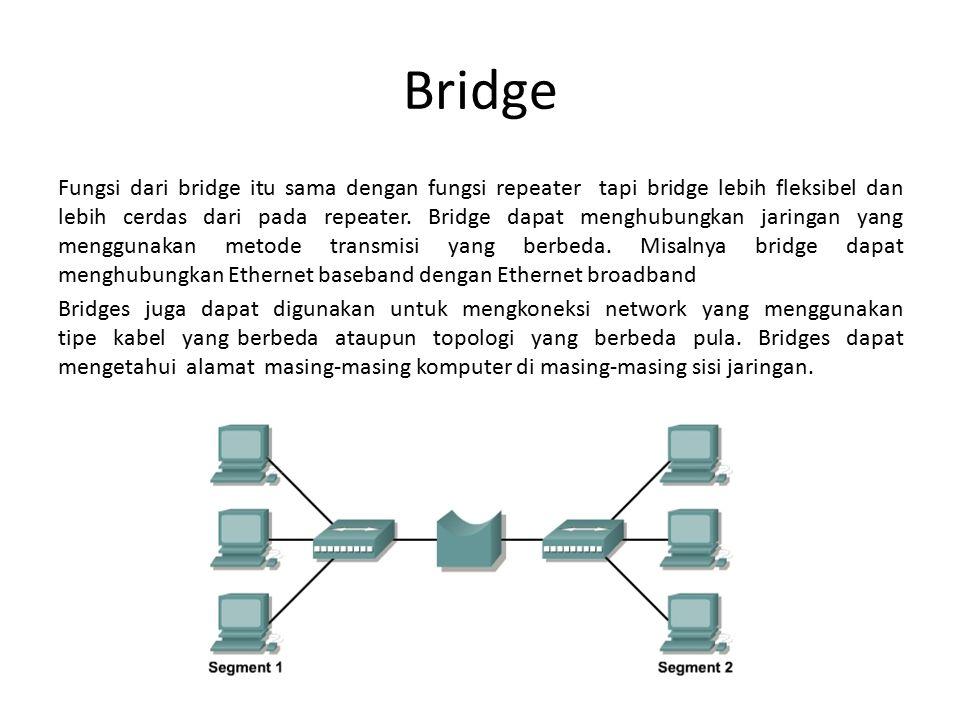 Bridge Fungsi dari bridge itu sama dengan fungsi repeater tapi bridge lebih fleksibel dan lebih cerdas dari pada repeater. Bridge dapat menghubungkan