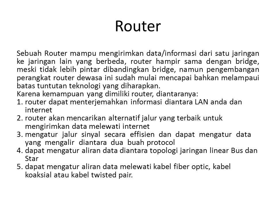 Router Sebuah Router mampu mengirimkan data/informasi dari satu jaringan ke jaringan lain yang berbeda, router hampir sama dengan bridge, meski tidak