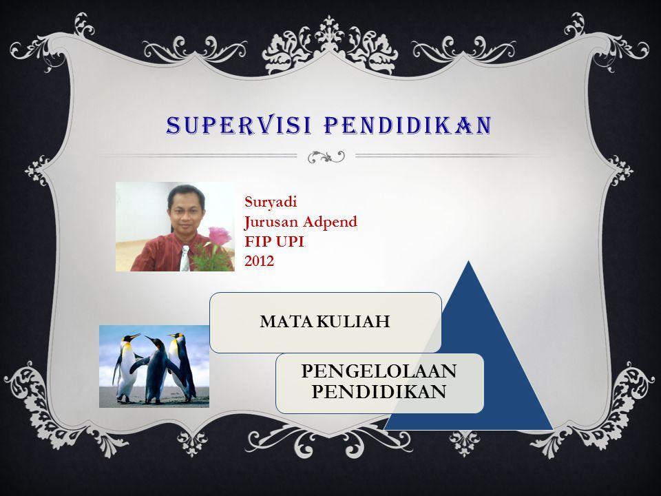 SUPERVISI PENDIDIKAN MATA KULIAH PENGELOLAAN PENDIDIKAN Suryadi Jurusan Adpend FIP UPI 2012