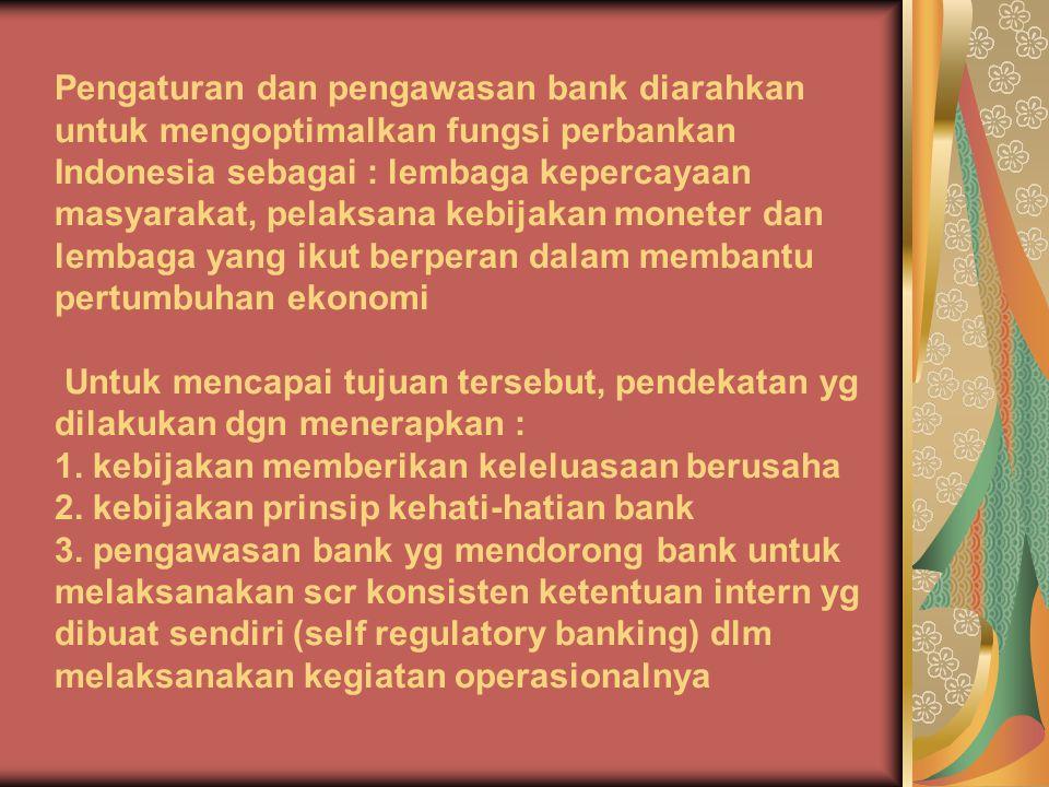 Pengaturan dan pengawasan bank diarahkan untuk mengoptimalkan fungsi perbankan Indonesia sebagai : lembaga kepercayaan masyarakat, pelaksana kebijakan