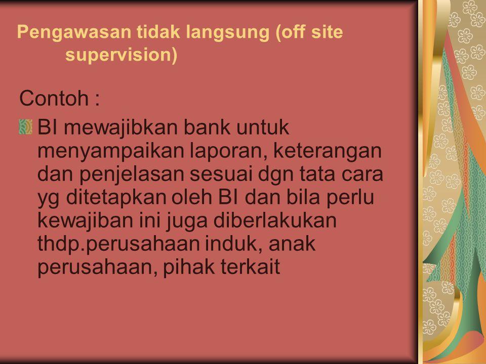 Pengawasan tidak langsung (off site supervision) Contoh : BI mewajibkan bank untuk menyampaikan laporan, keterangan dan penjelasan sesuai dgn tata car