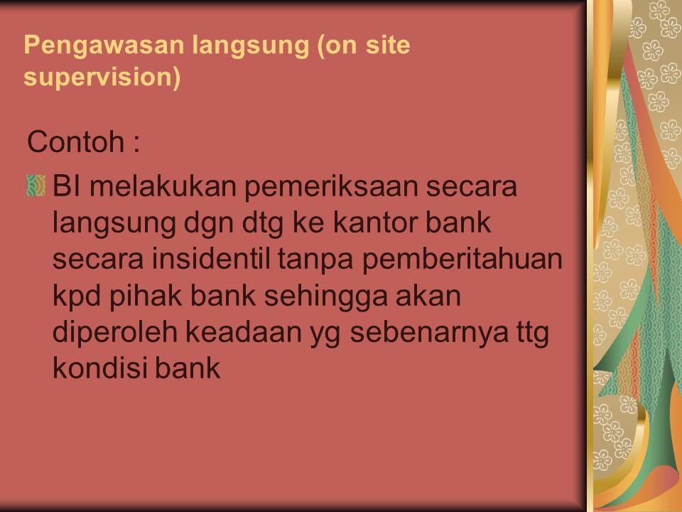 Pengawasan langsung (on site supervision) Contoh : BI melakukan pemeriksaan secara langsung dgn dtg ke kantor bank secara insidentil tanpa pemberitahu