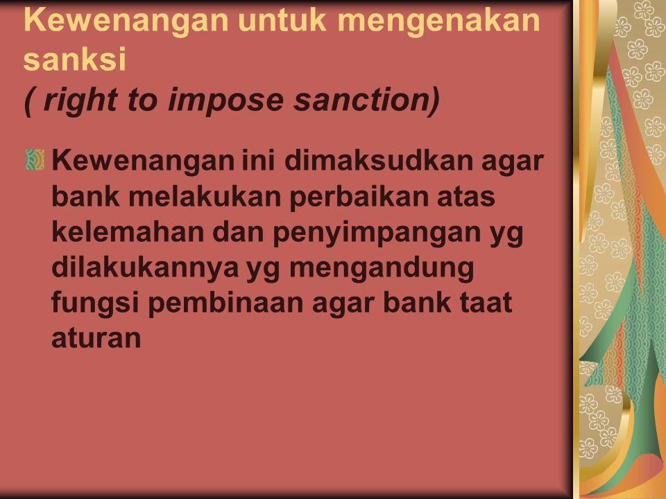 Kewenangan untuk mengenakan sanksi ( right to impose sanction) Kewenangan ini dimaksudkan agar bank melakukan perbaikan atas kelemahan dan penyimpanga