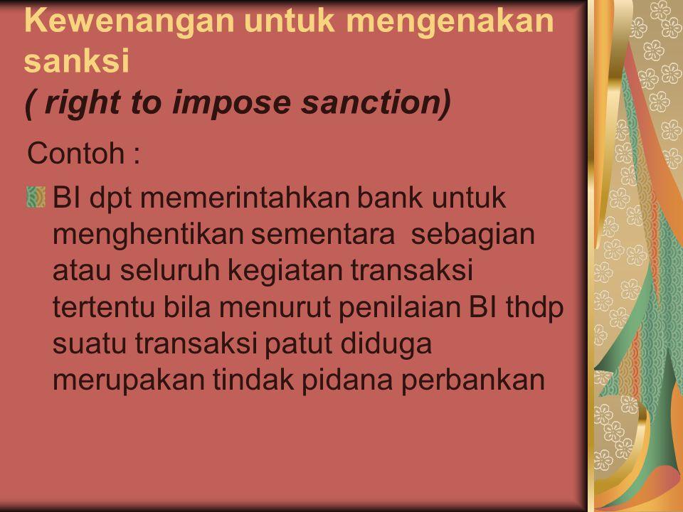 Kewenangan untuk mengenakan sanksi ( right to impose sanction) Contoh : BI dpt memerintahkan bank untuk menghentikan sementara sebagian atau seluruh k