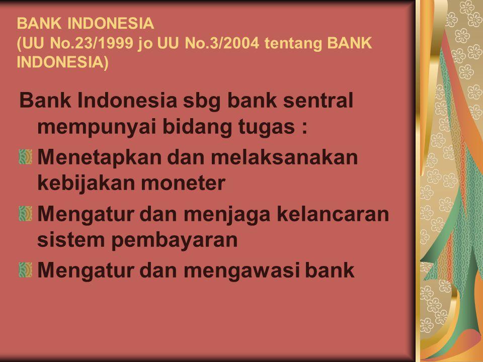 BANK INDONESIA (UU No.23/1999 jo UU No.3/2004 tentang BANK INDONESIA) Bank Indonesia sbg bank sentral mempunyai bidang tugas : Menetapkan dan melaksan