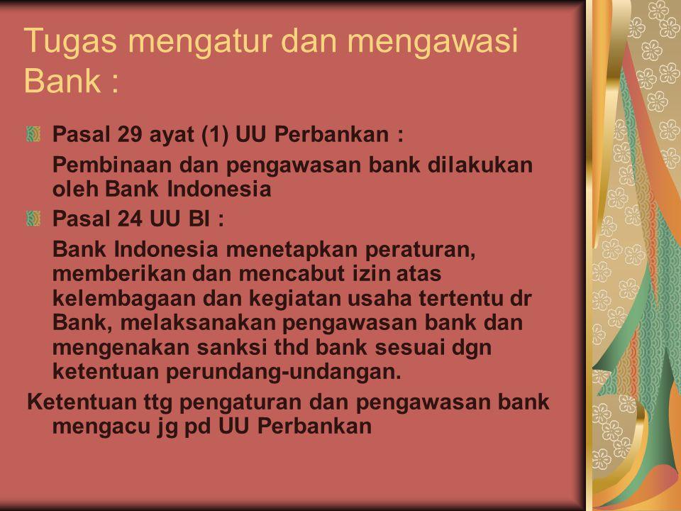 Tugas mengatur dan mengawasi Bank : Pasal 29 ayat (1) UU Perbankan : Pembinaan dan pengawasan bank dilakukan oleh Bank Indonesia Pasal 24 UU BI : Bank