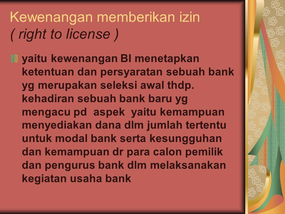 Kewenangan memberikan izin ( right to license ) yaitu kewenangan BI menetapkan ketentuan dan persyaratan sebuah bank yg merupakan seleksi awal thdp. k