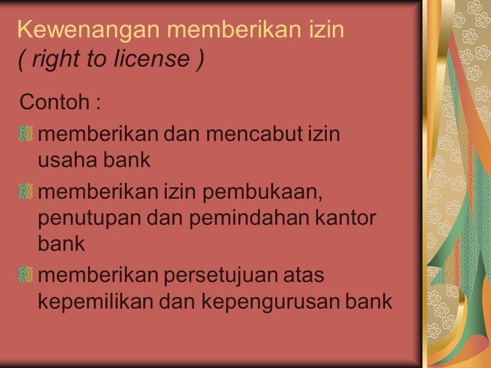 Kewenangan memberikan izin ( right to license ) Contoh : memberikan dan mencabut izin usaha bank memberikan izin pembukaan, penutupan dan pemindahan k