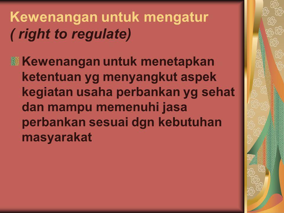 Kewenangan untuk mengatur ( right to regulate) Kewenangan untuk menetapkan ketentuan yg menyangkut aspek kegiatan usaha perbankan yg sehat dan mampu m