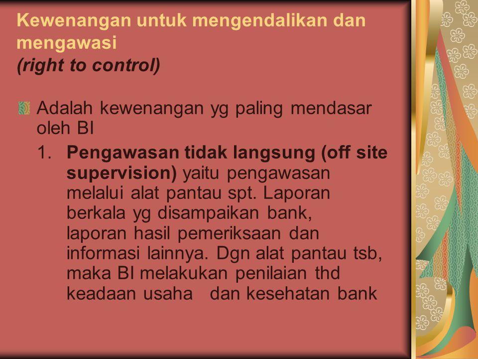 Kewenangan untuk mengendalikan dan mengawasi (right to control) Adalah kewenangan yg paling mendasar oleh BI 1. Pengawasan tidak langsung (off site su