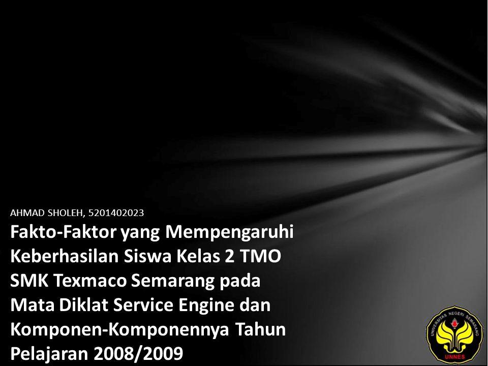 AHMAD SHOLEH, 5201402023 Fakto-Faktor yang Mempengaruhi Keberhasilan Siswa Kelas 2 TMO SMK Texmaco Semarang pada Mata Diklat Service Engine dan Komponen-Komponennya Tahun Pelajaran 2008/2009