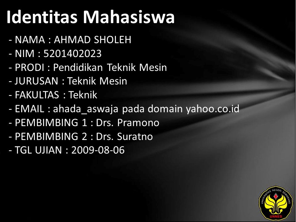 Identitas Mahasiswa - NAMA : AHMAD SHOLEH - NIM : 5201402023 - PRODI : Pendidikan Teknik Mesin - JURUSAN : Teknik Mesin - FAKULTAS : Teknik - EMAIL : ahada_aswaja pada domain yahoo.co.id - PEMBIMBING 1 : Drs.