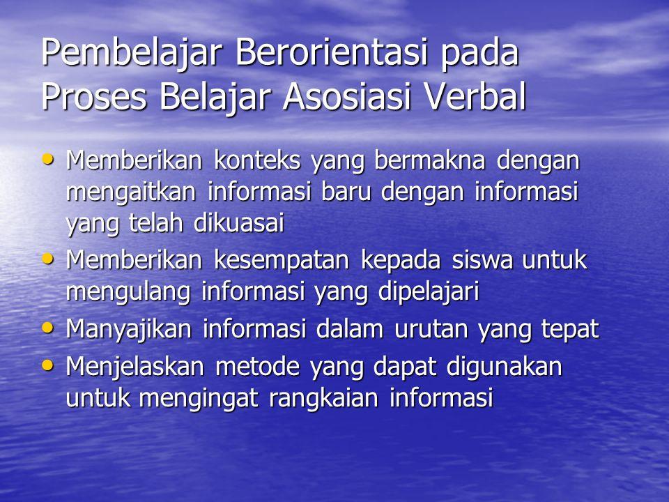 Pembelajar Berorientasi pada Proses Belajar Asosiasi Verbal Memberikan konteks yang bermakna dengan mengaitkan informasi baru dengan informasi yang te
